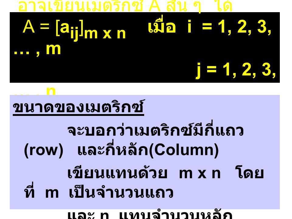 อาจเขียนเมตริกซ์ A สั้น ๆ ได้ A = [aij]m x n เมื่อ i = 1, 2, 3, … , m j = 1, 2, 3, … , n